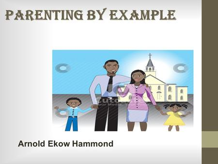 PARENTING BY EXAMPLE Arnold Ekow Hammond. CHRISTIAN MARRIAGE Gen 2:24 LEAVE - INDEPENDENT CLEAVE - UNITED ONE FLESH - ONENNESS.