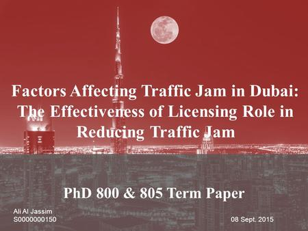 PhD 800 & 805 Term Paper Ali Al Jassim S0000000150 08 Sept. 2015 Factors Affecting Traffic Jam in Dubai: The Effectiveness of Licensing Role in Reducing.
