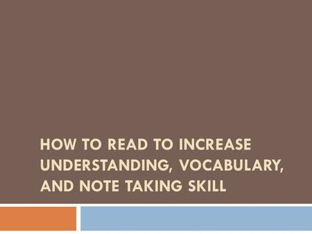 HOW TO READ TO INCREASE UNDERSTANDING, VOCABULARY, AND NOTE TAKING SKILL.