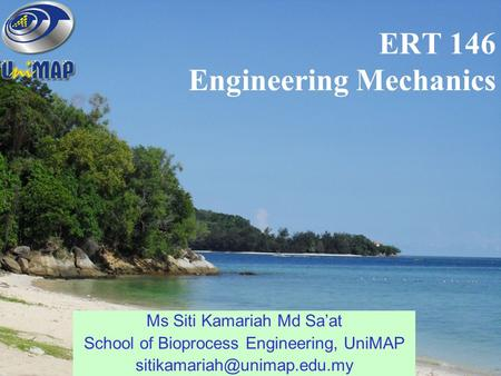 ERT 146 Engineering Mechanics Ms Siti Kamariah Md Sa'at School of Bioprocess Engineering, UniMAP
