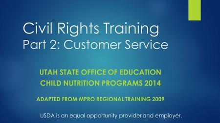 Civil Rights Training Part 2: Customer Service UTAH STATE OFFICE OF EDUCATION CHILD NUTRITION PROGRAMS 2014 ADAPTED FROM MPRO REGIONAL TRAINING 2009 USDA.
