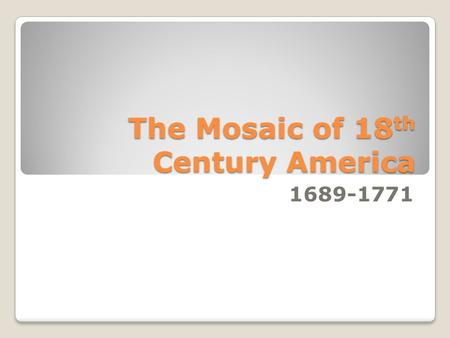 The Mosaic of 18 th Century America 1689-1771. Main Issues Forces of Division Slave Societies in the 18 th c. South Enlightenment and Awakening in America.