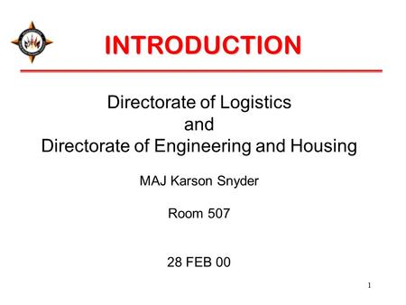 1 Directorate of Logistics and Directorate of Engineering and Housing MAJ Karson Snyder Room 507 28 FEB 00 INTRODUCTION.