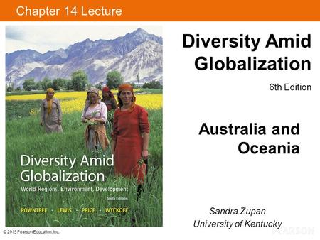 © 2015 Pearson Education, Inc. Diversity Amid Globalization 6th Edition Chapter 14 Lecture Australia and Oceania Sandra Zupan University of Kentucky.