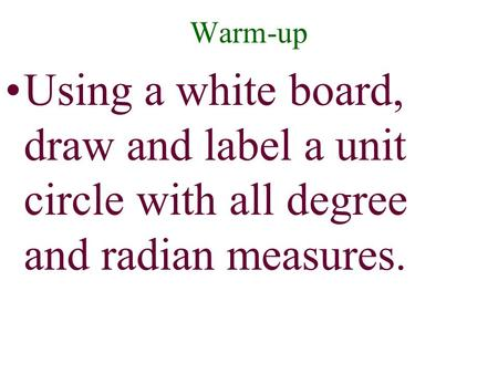 Warm-up Using a white board, draw and label a unit circle with all degree and radian measures.