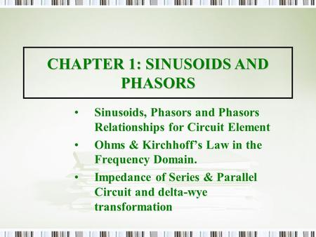 CHAPTER 1: SINUSOIDS AND PHASORS Sinusoids, Phasors and Phasors Relationships for Circuit Element Ohms & Kirchhoff's Law in the Frequency Domain. Impedance.