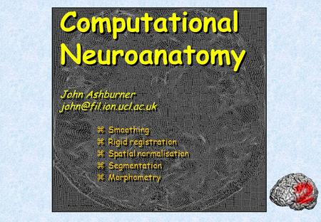 Computational Neuroanatomy John Ashburner zSmoothing zRigid registration zSpatial normalisation zSegmentation zMorphometry zSmoothing.