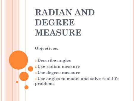 RADIAN AND DEGREE MEASURE Objectives: 1. Describe angles 2. Use radian measure 3. Use degree measure 4. Use angles to model and solve real-life problems.