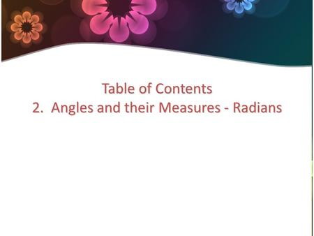 Table of Contents 2. Angles and their Measures - Radians.