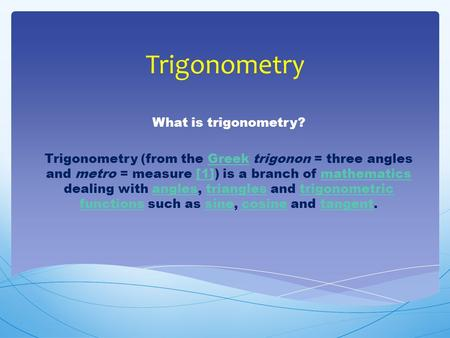Trigonometry What is trigonometry? Trigonometry (from the Greek trigonon = three angles and metro = measure [1]) is a branch of mathematics dealing with.