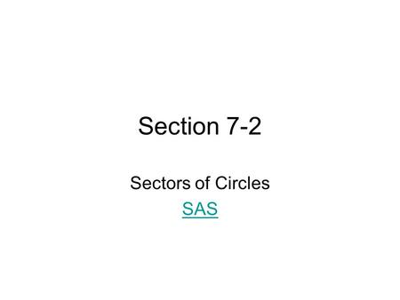 Section 7-2 Sectors of Circles SAS. Definition A sector of a circle is the region bounded by a central angle and the intercepted arc.
