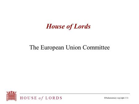 ©Parliamentary copyright 3/01 H O U S E o f L O R D S House of Lords The European Union Committee.