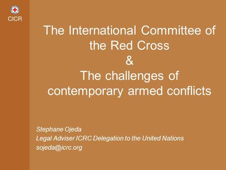 Stephane Ojeda Legal Adviser ICRC Delegation to the United Nations The International Committee of the Red Cross & The challenges of contemporary.