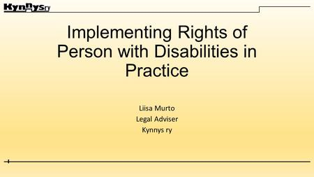 Implementing Rights of Person with Disabilities in Practice Liisa Murto Legal Adviser Kynnys ry.