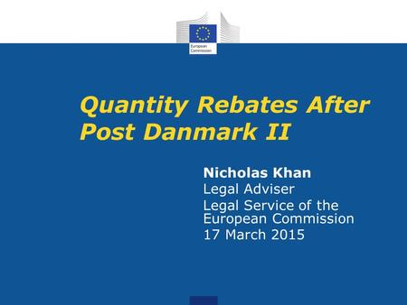 Quantity Rebates After Post Danmark II Nicholas Khan Legal Adviser Legal Service of the European Commission 17 March 2015.