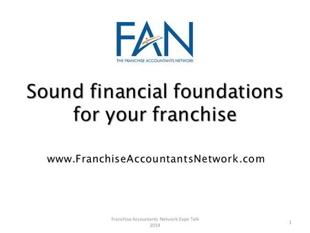 Sound financial foundations for your franchise www.FranchiseAccountantsNetwork.com 1 Franchise Accountants Network Expo Talk 2014.