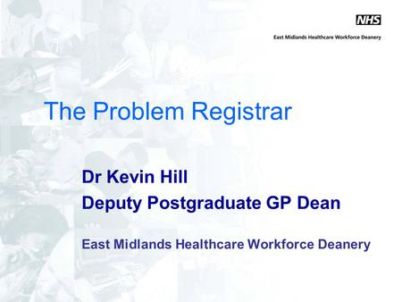 The Problem Registrar Dr Kevin Hill Deputy Postgraduate GP Dean East Midlands Healthcare Workforce Deanery.