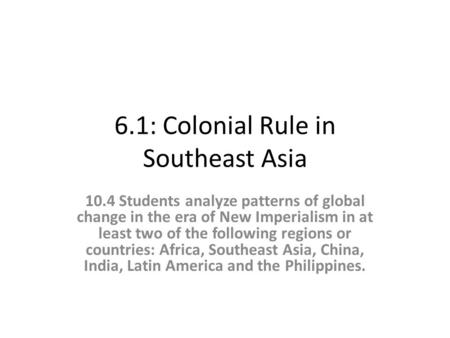 6.1: Colonial Rule in Southeast Asia 10.4 Students analyze patterns of global change in the era of New Imperialism in at least two of the following regions.