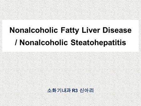 Nonalcoholic Fatty Liver Disease / Nonalcoholic Steatohepatitis 소화기내과 R3 신아리 1.