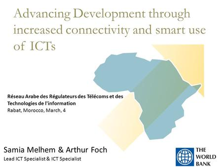 Samia Melhem & Arthur Foch Lead ICT Specialist & ICT Specialist Advancing Development through increased connectivity and smart use of ICTs Réseau Arabe.