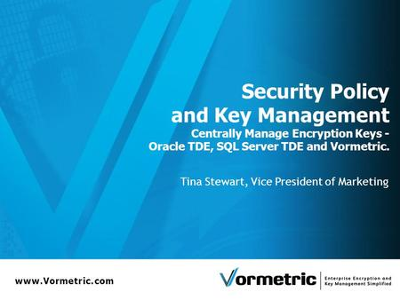 Www.Vormetric.com Security Policy and Key Management Centrally Manage Encryption Keys - Oracle TDE, SQL Server TDE and Vormetric. Tina Stewart, Vice President.