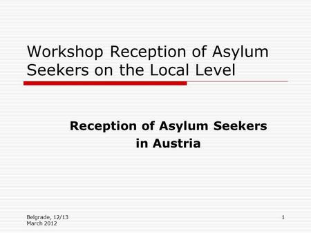Belgrade, 12/13 March 2012 1 Workshop Reception of Asylum Seekers on the Local Level Reception of Asylum Seekers in Austria.