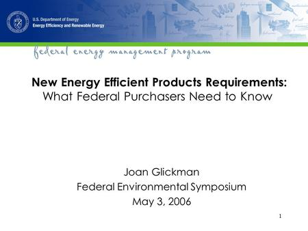 1 New Energy Efficient Products Requirements: What Federal Purchasers Need to Know Joan Glickman Federal Environmental Symposium May 3, 2006.