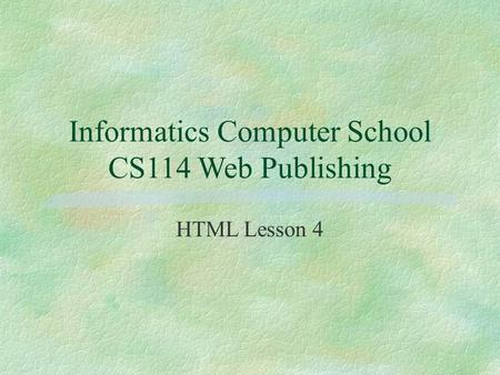 Informatics Computer School CS114 Web Publishing HTML Lesson 4.