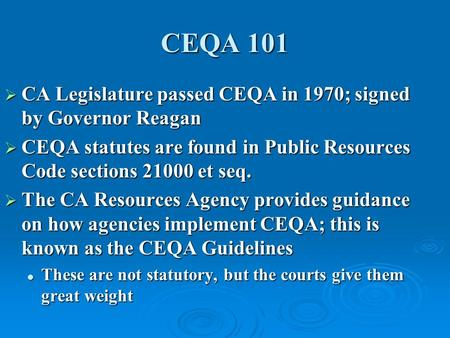 CEQA 101  CA Legislature passed CEQA in 1970; signed by Governor Reagan  CEQA statutes are found in Public Resources Code sections 21000 et seq.  The.