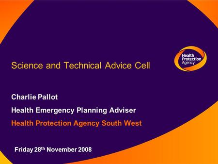 Science and Technical Advice Cell Charlie Pallot Health Emergency Planning Adviser Health Protection Agency South West Friday 28 th November 2008.