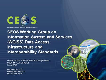CEOS Working Group on Information System and Services (WGISS) Data Access Infrastructure and Interoperability Standards Andrew Mitchell - NASA Goddard.