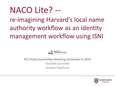 NACO Lite? -- re-imagining Harvard's local name authority workflow as an identity management workflow using ISNI PCC Policy Committee Meeting, November.