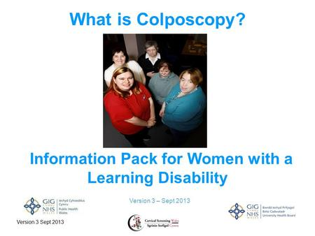 Version 3 Sept 2013 What is Colposcopy? Version 3 – Sept 2013 Information Pack for Women with a Learning Disability.