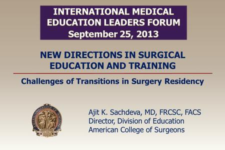 NEW DIRECTIONS IN SURGICAL EDUCATION AND TRAINING Ajit K. Sachdeva, MD, FRCSC, FACS Director, Division of Education American College of Surgeons Challenges.