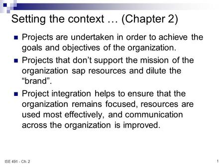 1 ISE 491 - Ch. 2 Setting the context … (Chapter 2) Projects are undertaken in order to achieve the goals and objectives of the organization. Projects.