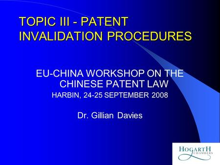 1 TOPIC III - PATENT INVALIDATION PROCEDURES EU-CHINA WORKSHOP ON THE CHINESE PATENT LAW HARBIN, 24-25 SEPTEMBER 2008 Dr. Gillian Davies.