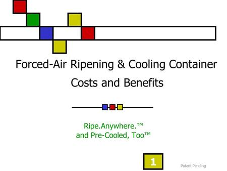 Patent Pending 1 Forced-Air Ripening & Cooling Container Costs and Benefits Ripe.Anywhere.™ and Pre-Cooled, Too™