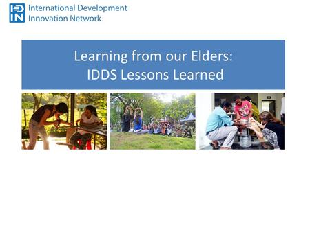 Learning from our Elders: IDDS Lessons Learned. IDDS will be a success if…