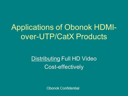 Applications of Obonok HDMI- over-UTP/CatX Products Distributing Full HD Video Cost-effectively Obonok Confidential.