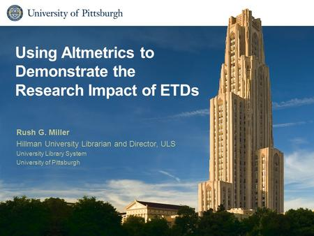 Using Altmetrics to Demonstrate the Research Impact of ETDs Rush G. Miller Hillman University Librarian and Director, ULS University Library System University.