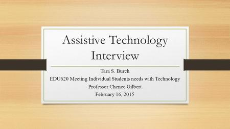 Assistive Technology Interview Tara S. Burch EDU620 Meeting Individual Students needs with Technology Professor Chenee Gilbert February 16, 2015.