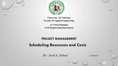 University Of Palestine Faculty Of Applied Engineering & Urban Planning Civil Engineering Department PROJECT MANAGEMENT Scheduling Resources and Costs.