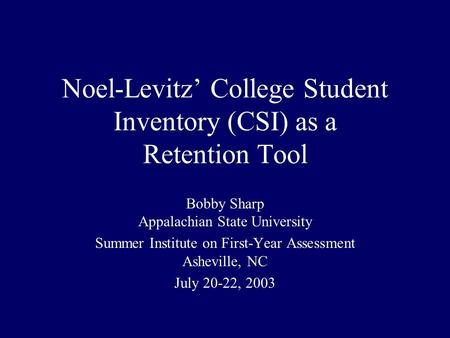Noel-Levitz' College Student Inventory (CSI) as a Retention Tool Bobby Sharp Appalachian State University Summer Institute on First-Year Assessment Asheville,