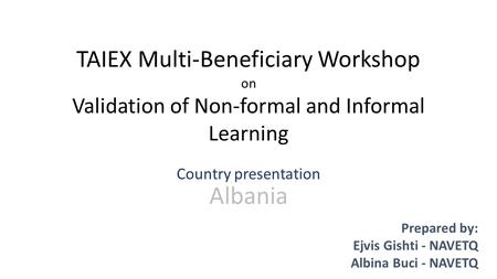 TAIEX Multi-Beneficiary Workshop on Validation of Non-formal and Informal Learning Country presentation Albania Prepared by: Ejvis Gishti - NAVETQ Albina.
