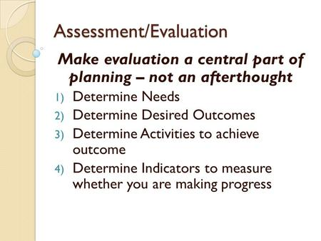 Assessment/Evaluation Make evaluation a central part of planning – not an afterthought 1) Determine Needs 2) Determine Desired Outcomes 3) Determine Activities.