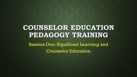 COUNSELOR EDUCATION PEDAGOGY TRAINING Session One: Significant Learning and Counselor Education.