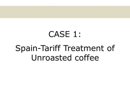 CASE 1: Spain-Tariff Treatment of Unroasted coffee.