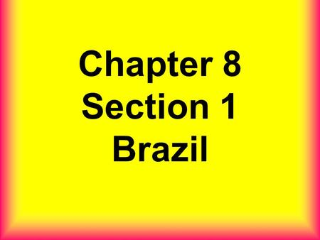 Chapter 8 Section 1 Brazil. Map of Brazil Brazil is in what continent ?.