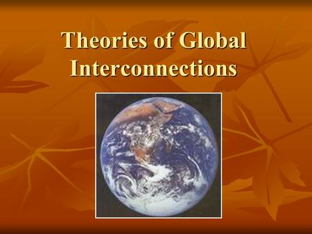 Theories of Global Interconnections. Outline I. Myth of Isolation II. 4 Major Theories of Global Interconnections Dualism Dualism Modernization Theory.