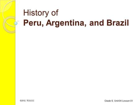History of Peru, Argentina, and Brazil Grade 6, Unit 04 Lesson 01 ©2012, TESCCC.